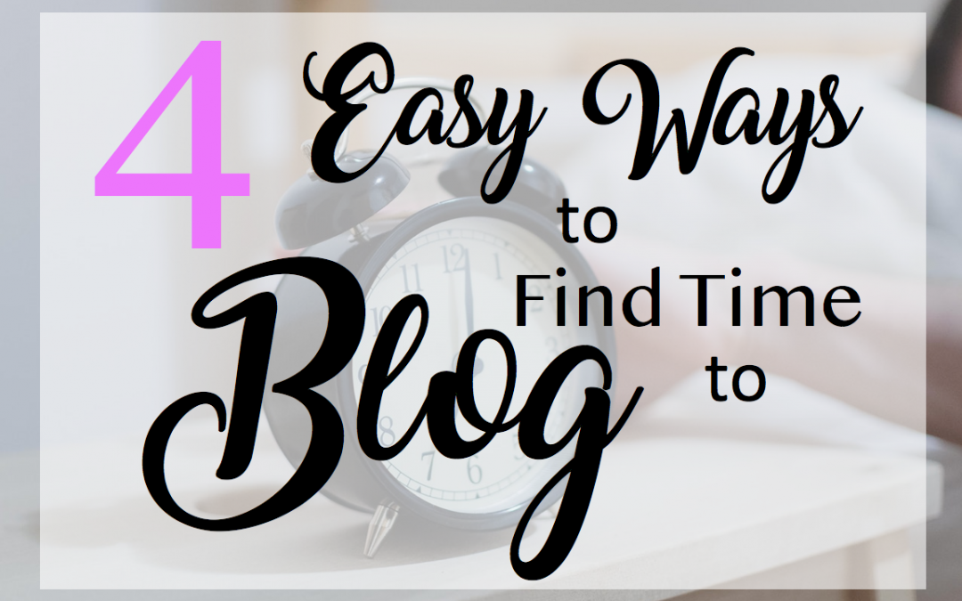 4 Easy Ways to Find Time to Blog