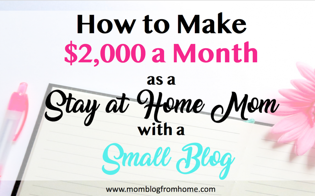How to Make $2,000 a Month as a Stay at Home Mom with a Small Blog