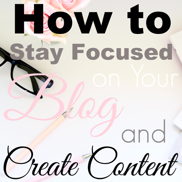 How to Stay Focused on Your Blog and Create Content