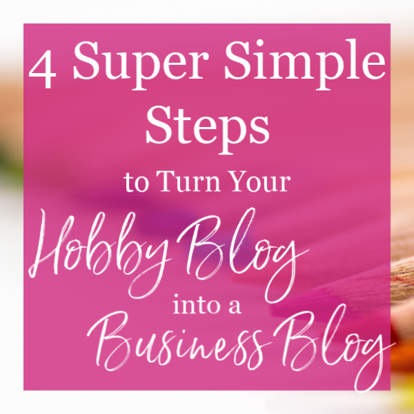 4 Super Simple Steps to Turn Your Hobby Blog into a Business Blog