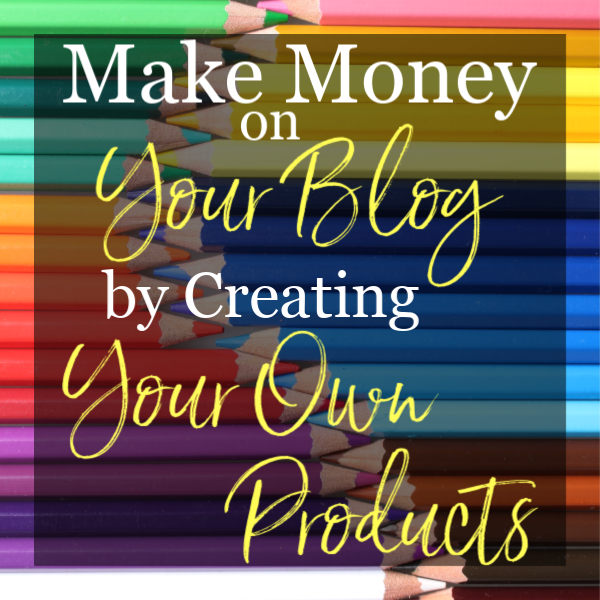 Make Money on Your Blog by Creating Your Own Products