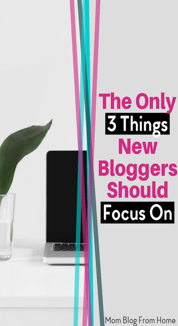 The Only 3 Things New Bloggers Should Focus On - mom blog from home